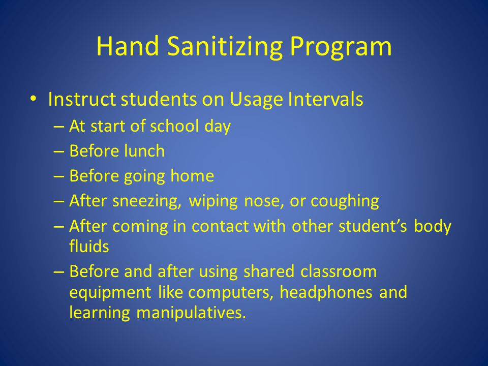 Hand Sanitizing Program Instruct students on Usage Intervals – At start of school day – Before lunch – Before going home – After sneezing, wiping nose, or coughing – After coming in contact with other student's body fluids – Before and after using shared classroom equipment like computers, headphones and learning manipulatives.
