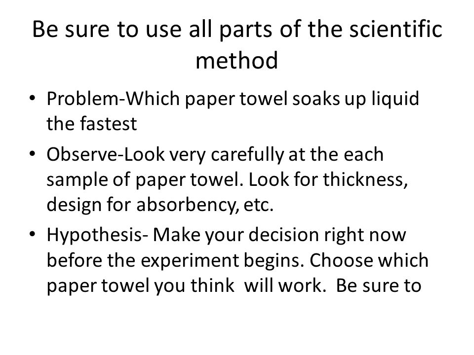 Be sure to use all parts of the scientific method Problem-Which paper towel soaks up liquid the fastest Observe-Look very carefully at the each sample of paper towel.