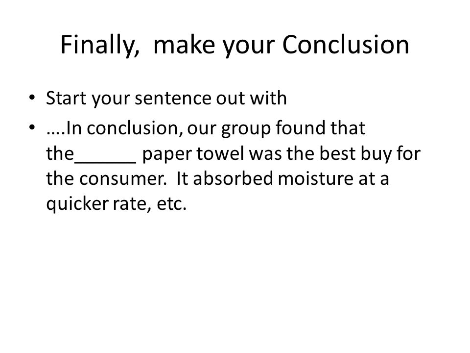 Finally, make your Conclusion Start your sentence out with ….In conclusion, our group found that the______ paper towel was the best buy for the consumer.