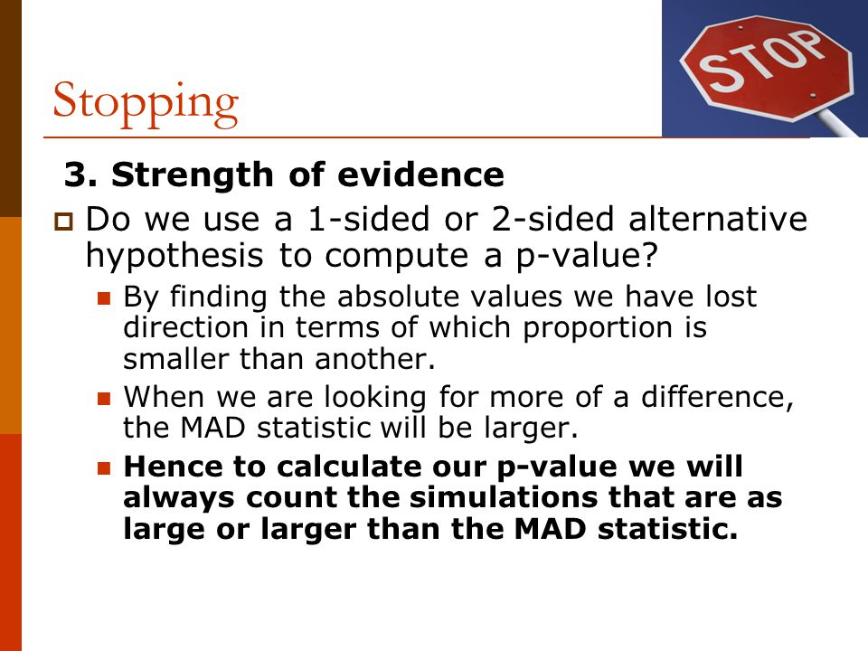 Stopping 3. Strength of evidence  Do we use a 1-sided or 2-sided alternative hypothesis to compute a p-value? By finding the absolute values we have