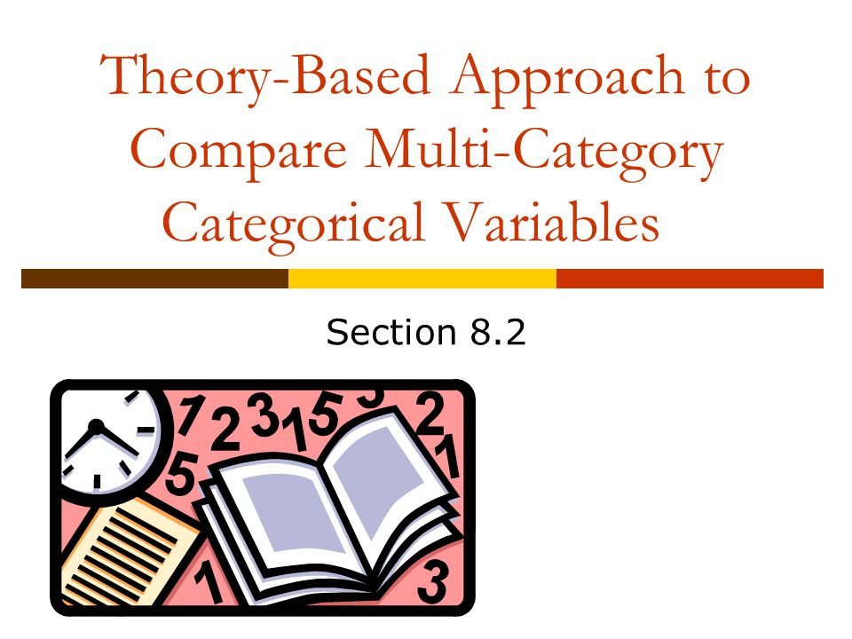 Theory-Based Approach to Compare Multi-Category Categorical Variables Section 8.2