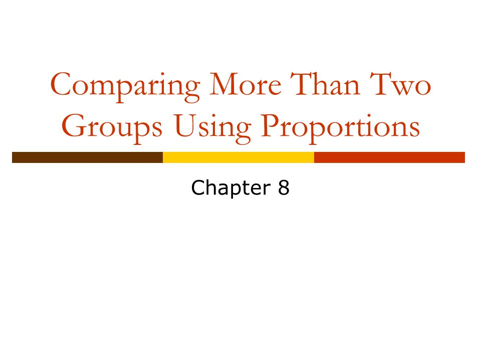 Comparing More Than Two Groups Using Proportions Chapter 8