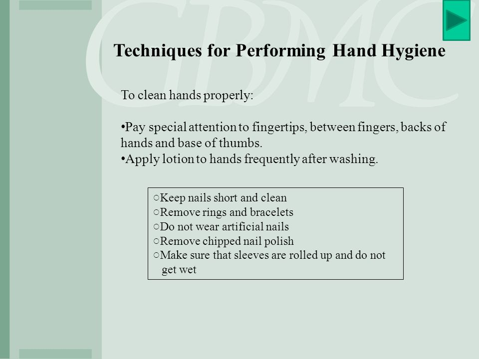 Specific Indications for Hand Hygiene Before: ○Entering patient's environment WASH IN ○Patient contact ○Donning gloves when inserting a central venous catheter ○Donning gloves when inserting urinary catheters, peripheral vascular catheters, or other invasive devices that don't require surgery After: ○Contact with a patient's skin ○Contact with body fluids or excretions, non-intact skin, wound dressings ○Removing gloves ○Exiting patient's environment WASH OUT