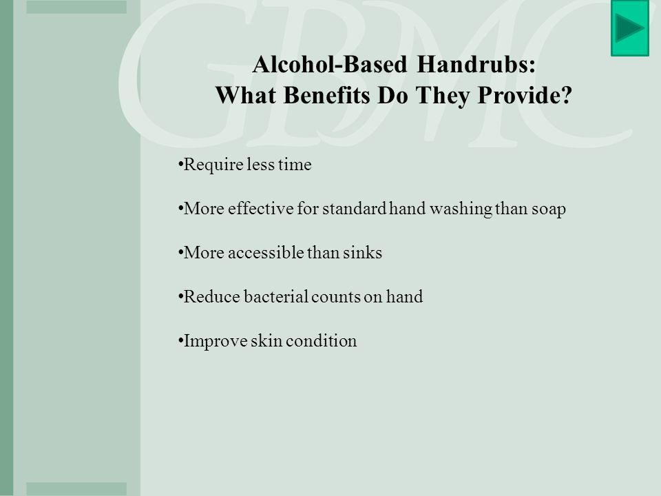 Alcohol-Based Handrubs: What Benefits Do They Provide? Require less time More effective for standard hand washing than soap More accessible than sinks