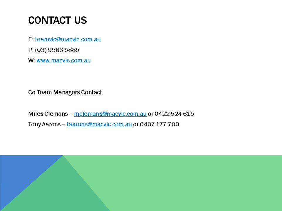 CONTACT US E: teamvic@macvic.com.auteamvic@macvic.com.au P: (03) 9563 5885 W: www.macvic.com.auwww.macvic.com.au Co Team Managers Contact Miles Clemans – mclemans@macvic.com.au or 0422 524 615mclemans@macvic.com.au Tony Aarons – taarons@macvic.com.au or 0407 177 700taarons@macvic.com.au