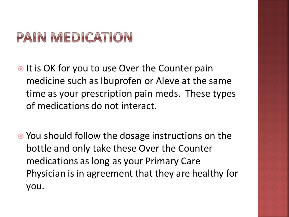  It is OK for you to use Over the Counter pain medicine such as Ibuprofen or Aleve at the same time as your prescription pain meds.