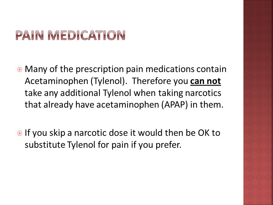  Many of the prescription pain medications contain Acetaminophen (Tylenol).