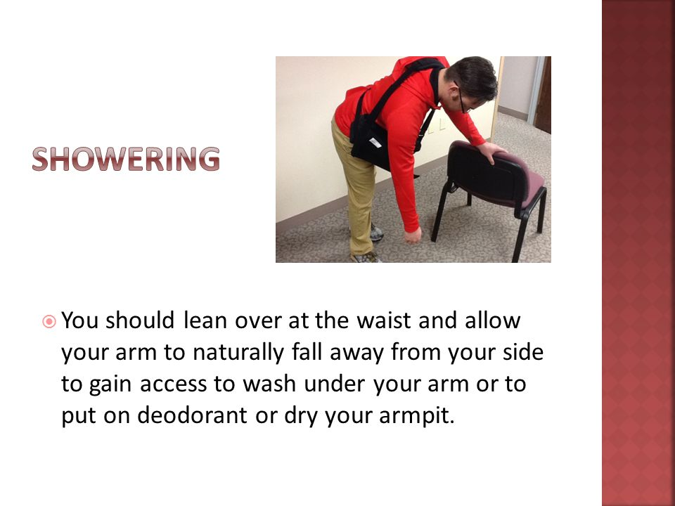  You should lean over at the waist and allow your arm to naturally fall away from your side to gain access to wash under your arm or to put on deodorant or dry your armpit.