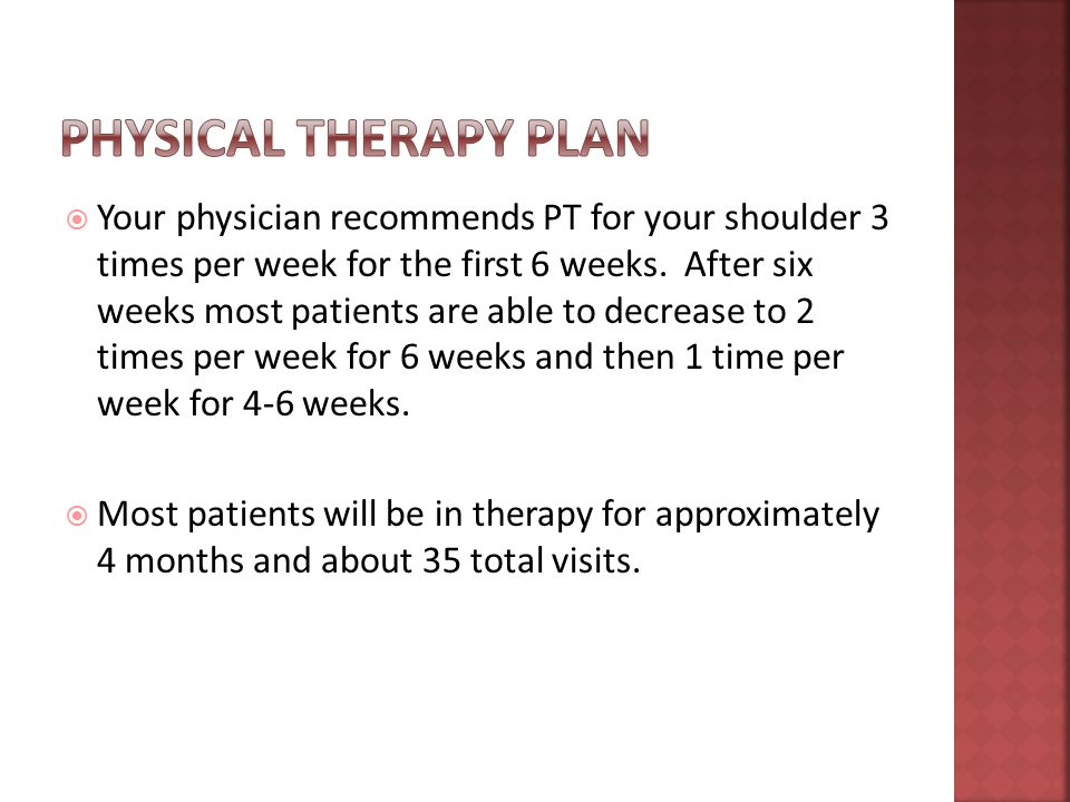  Your physician recommends PT for your shoulder 3 times per week for the first 6 weeks.