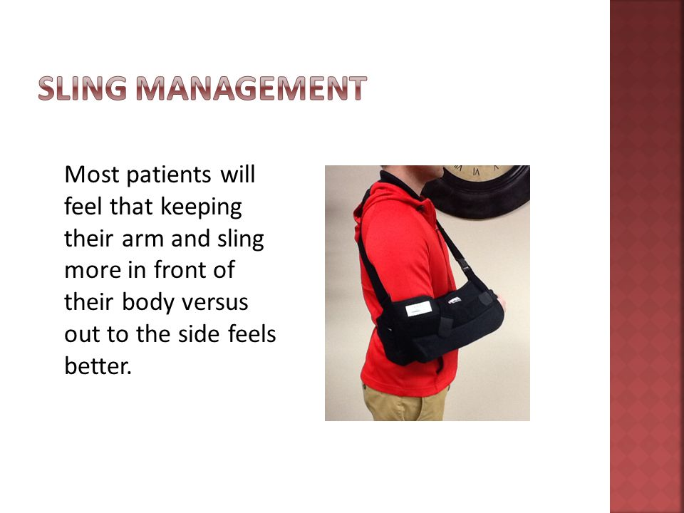 Most patients will feel that keeping their arm and sling more in front of their body versus out to the side feels better.