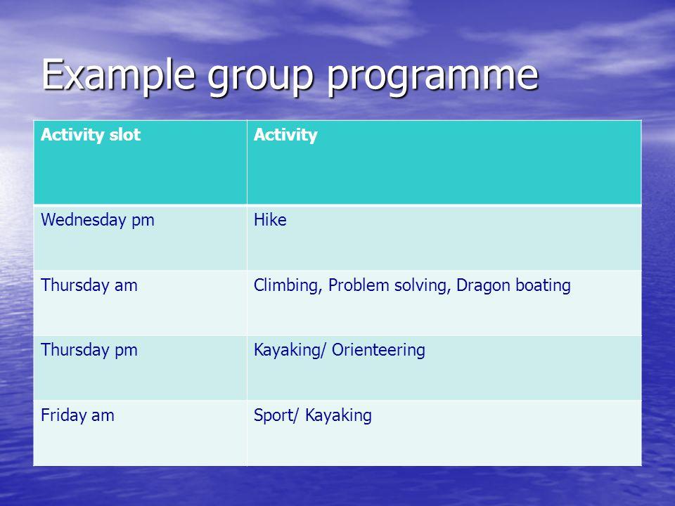 Example group programme Activity slotActivity Wednesday pmHike Thursday amClimbing, Problem solving, Dragon boating Thursday pmKayaking/ Orienteering Friday amSport/ Kayaking