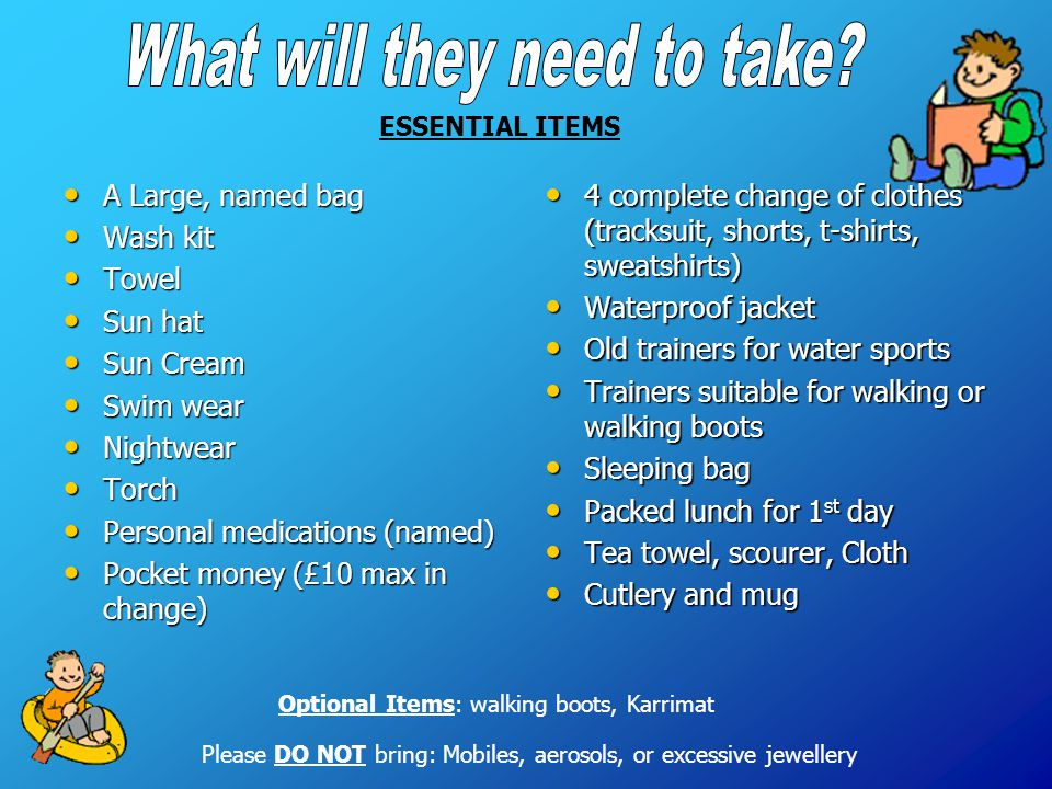 ESSENTIAL ITEMS Optional Items: walking boots, Karrimat Please DO NOT bring: Mobiles, aerosols, or excessive jewellery A Large, named bag A Large, nam