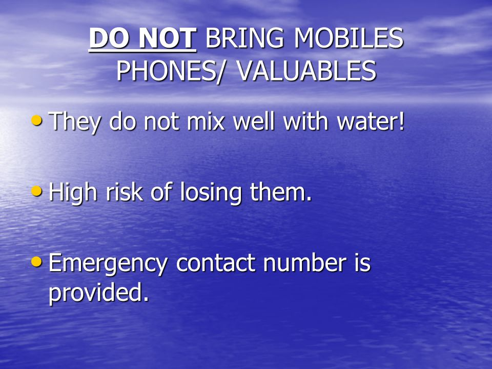 DO NOT BRING MOBILES PHONES/ VALUABLES They do not mix well with water! They do not mix well with water! High risk of losing them. High risk of losing