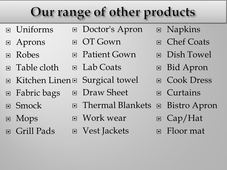  Uniforms  Aprons  Robes  Table cloth  Kitchen Linen  Fabric bags  Smock  Mops  Grill Pads  Doctor s Apron  OT Gown  Patient Gown  Lab Coats  Surgical towel  Draw Sheet  Thermal Blankets  Work wear  Vest Jackets  Napkins  Chef Coats  Dish Towel  Bid Apron  Cook Dress  Curtains  Bistro Apron  Cap/Hat  Floor mat