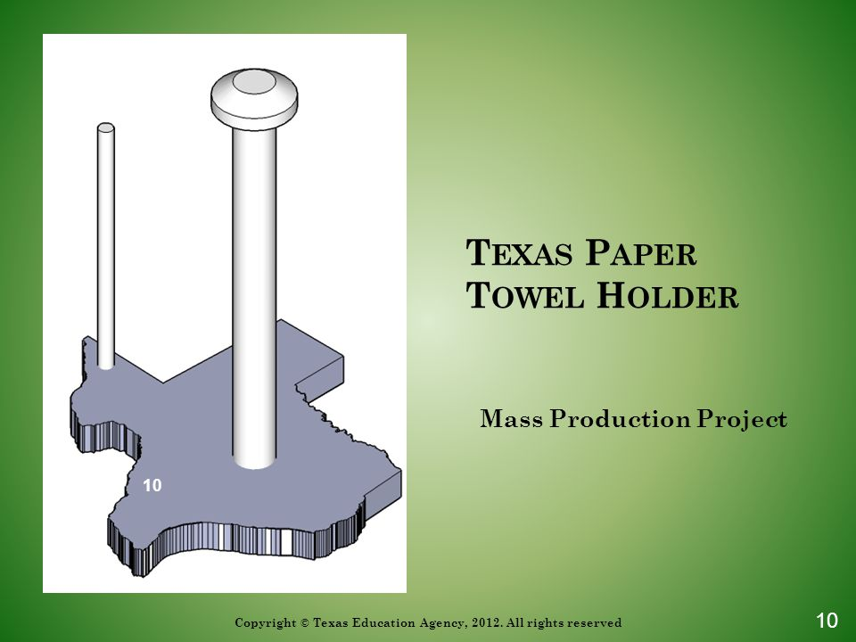 T EXAS P APER T OWEL H OLDER Mass Production Project 10 Copyright © Texas Education Agency, 2012. All rights reserved