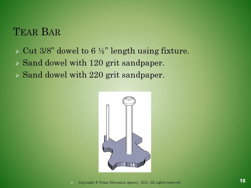 T EAR B AR  Cut 3/8 dowel to 6 ½ length using fixture.