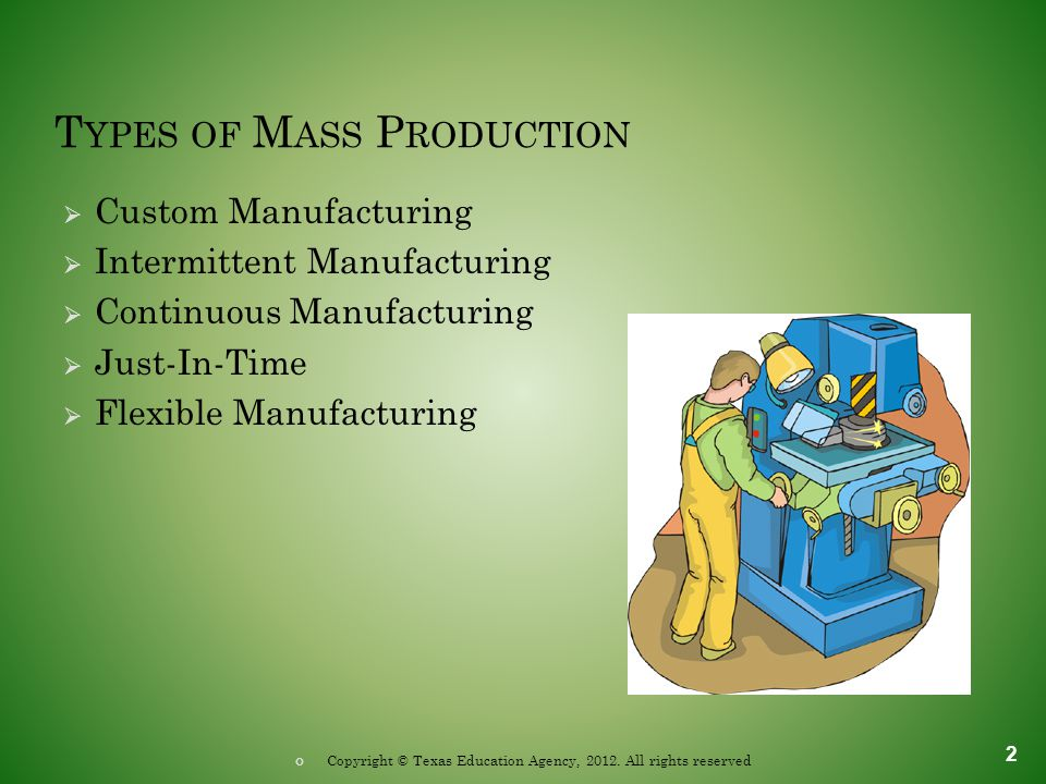 T YPES OF M ASS P RODUCTION  Custom Manufacturing  Intermittent Manufacturing  Continuous Manufacturing  Just-In-Time  Flexible Manufacturing 2 Copyright © Texas Education Agency, 2012.