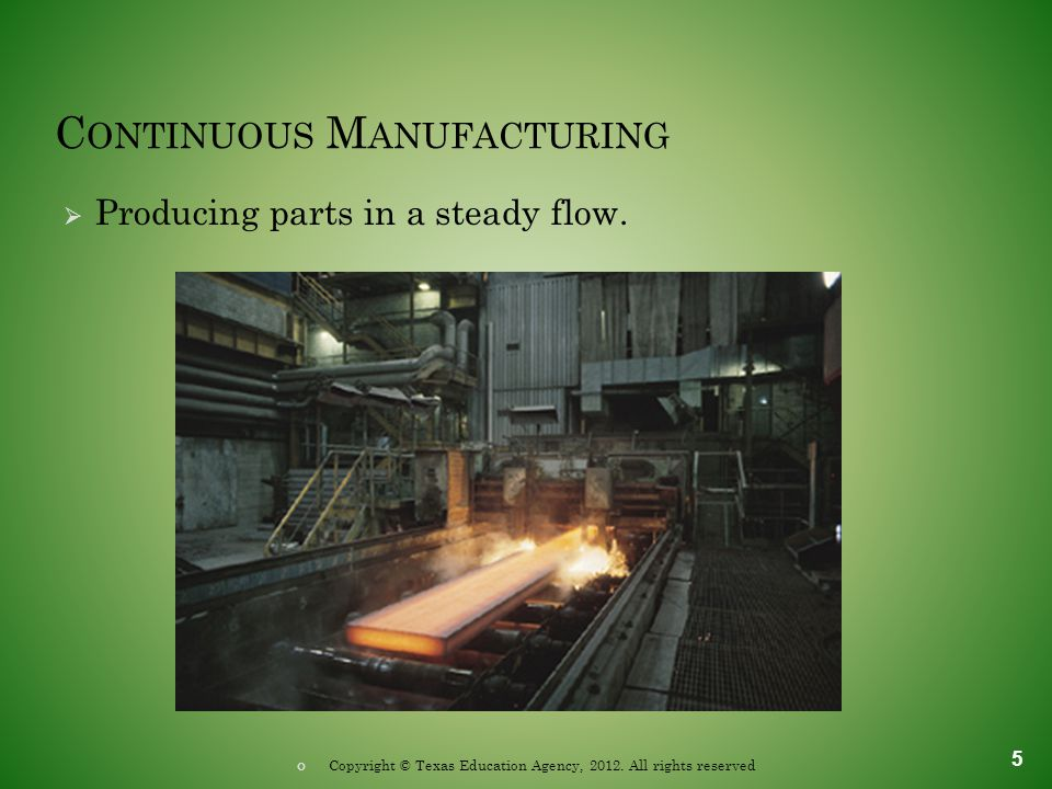 C ONTINUOUS M ANUFACTURING  Producing parts in a steady flow. 5 Copyright © Texas Education Agency, 2012. All rights reserved
