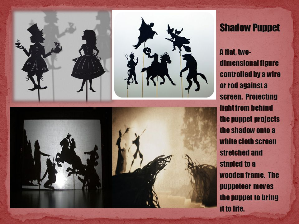 A flat, two- dimensional figure controlled by a wire or rod against a screen. Projecting light from behind the puppet projects the shadow onto a white