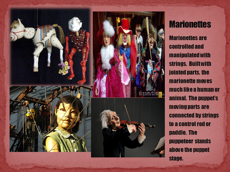 Marionettes are controlled and manipulated with strings. Built with jointed parts, the marionette moves much like a human or animal. The puppet's movi