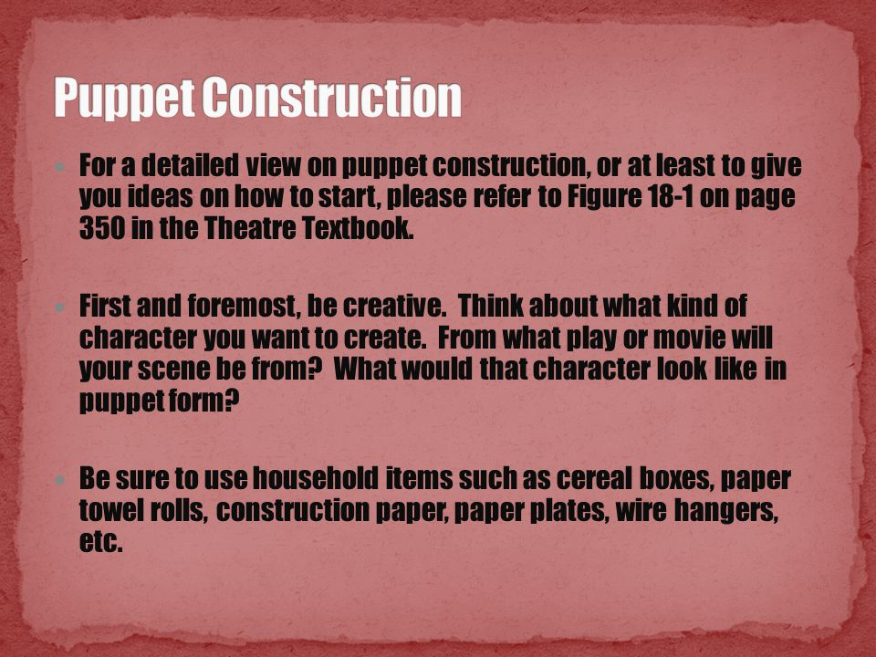 For a detailed view on puppet construction, or at least to give you ideas on how to start, please refer to Figure 18-1 on page 350 in the Theatre Textbook.