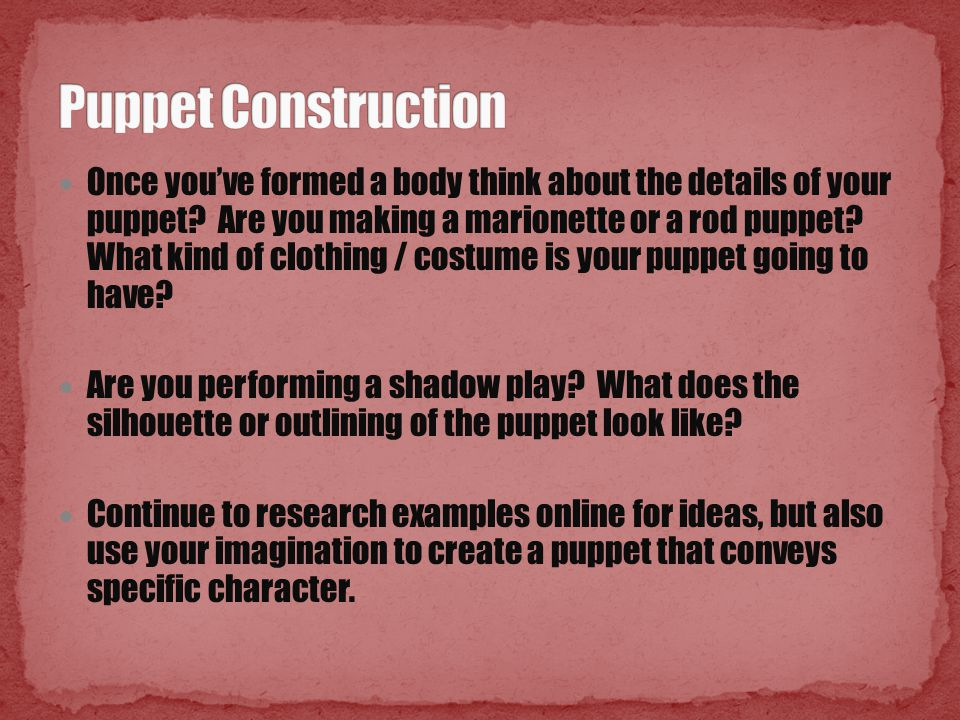 Once you've formed a body think about the details of your puppet? Are you making a marionette or a rod puppet? What kind of clothing / costume is your