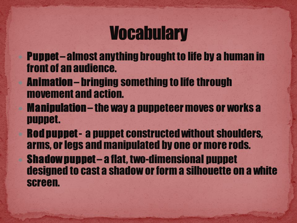 Puppet – almost anything brought to life by a human in front of an audience.