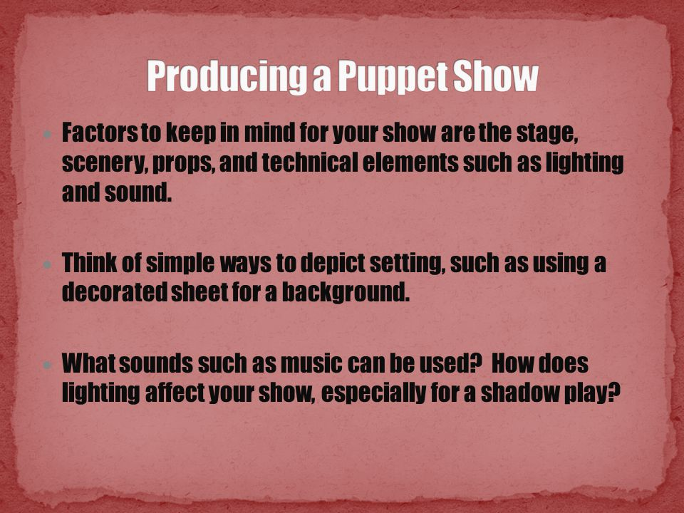 Factors to keep in mind for your show are the stage, scenery, props, and technical elements such as lighting and sound. Think of simple ways to depict