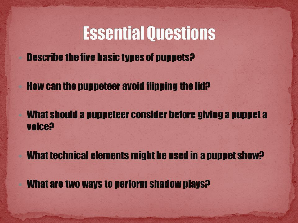Describe the five basic types of puppets? How can the puppeteer avoid flipping the lid? What should a puppeteer consider before giving a puppet a voic