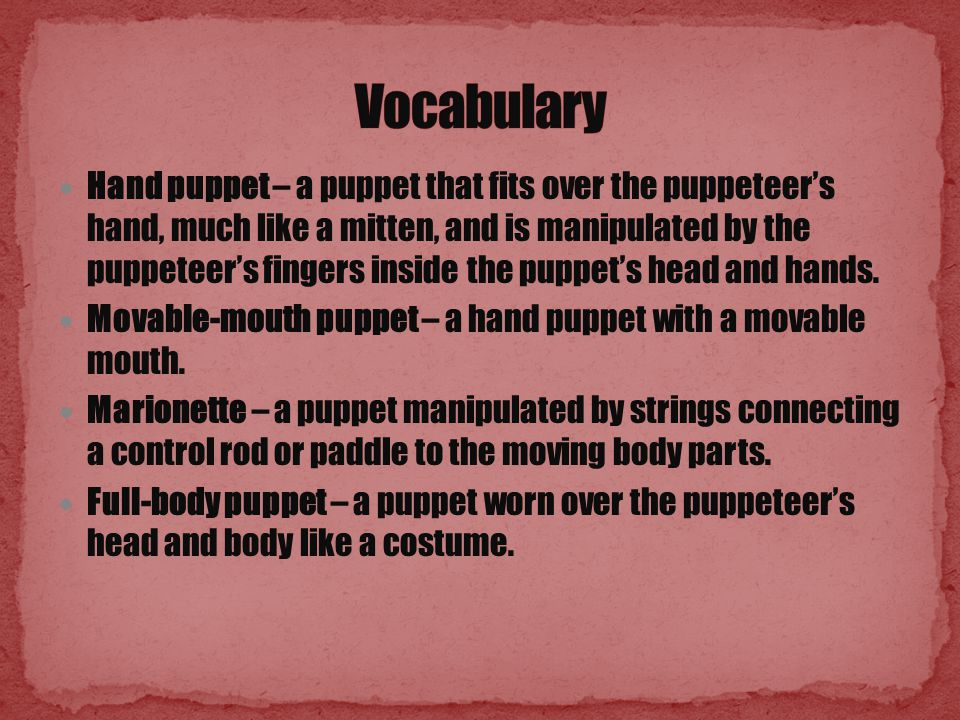 Hand puppet – a puppet that fits over the puppeteer's hand, much like a mitten, and is manipulated by the puppeteer's fingers inside the puppet's head and hands.