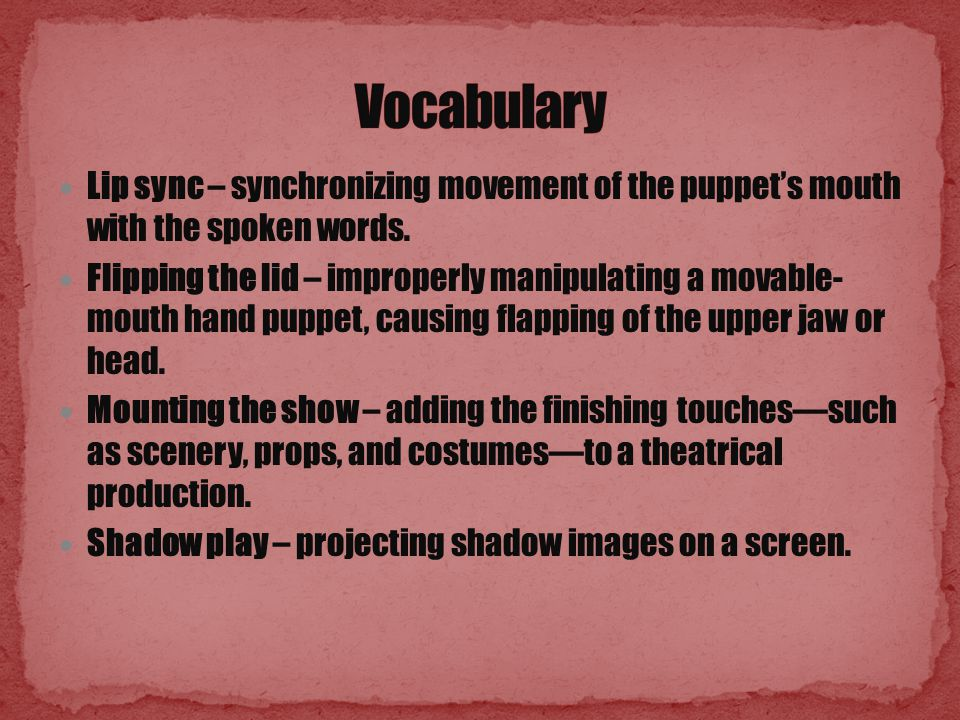 Lip sync – synchronizing movement of the puppet's mouth with the spoken words.