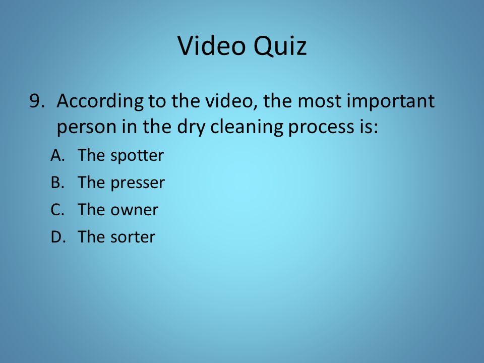 Video Quiz 9.According to the video, the most important person in the dry cleaning process is: A.The spotter B.The presser C.The owner D.The sorter