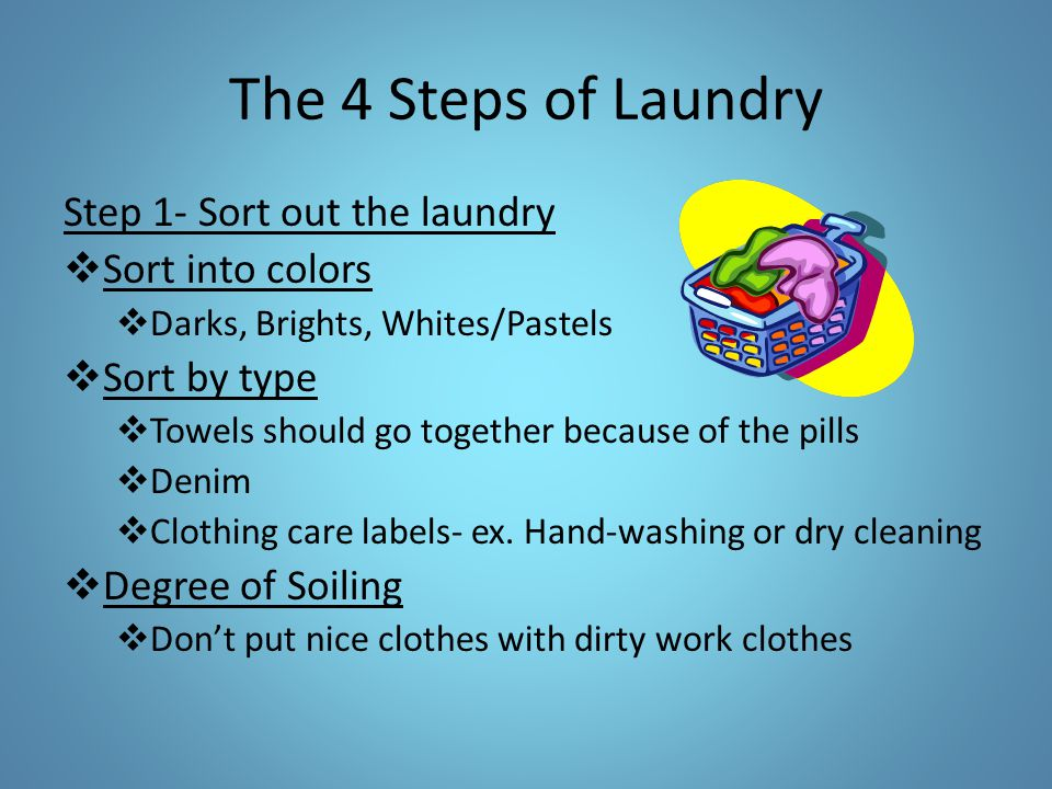 The 4 Steps of Laundry Step 1- Sort out the laundry  Sort into colors  Darks, Brights, Whites/Pastels  Sort by type  Towels should go together bec
