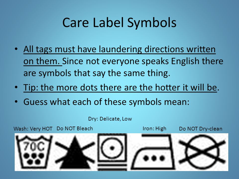 Care Label Symbols All tags must have laundering directions written on them. Since not everyone speaks English there are symbols that say the same thi