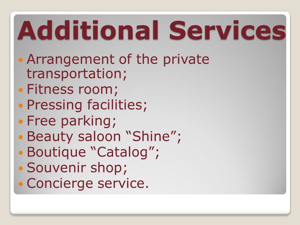 Additional Services Arrangement of the private transportation; Fitness room; Pressing facilities; Free parking; Beauty saloon Shine ; Boutique Catalog ; Souvenir shop; Concierge service.
