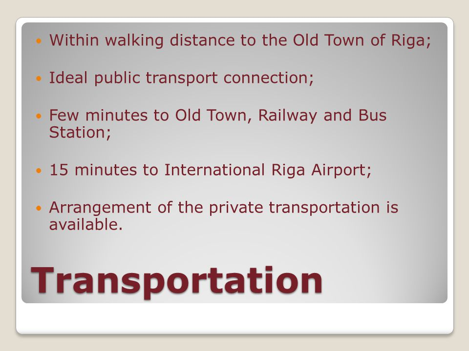 Transportation Within walking distance to the Old Town of Riga; Ideal public transport connection; Few minutes to Old Town, Railway and Bus Station; 15 minutes to International Riga Airport; Arrangement of the private transportation is available.