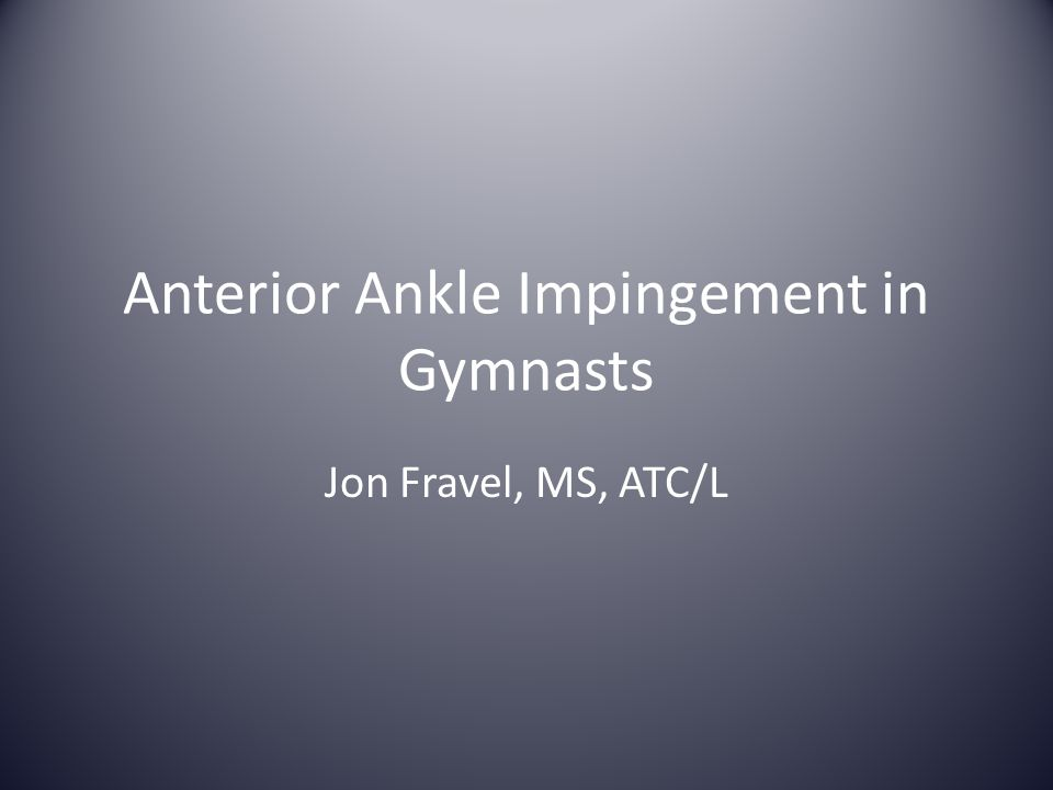 Anterior Ankle Impingement in Gymnasts Jon Fravel, MS, ATC/L