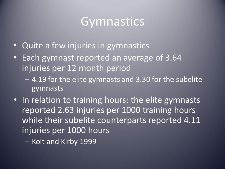 Gymnastics Quite a few injuries in gymnastics Each gymnast reported an average of 3.64 injuries per 12 month period – 4.19 for the elite gymnasts and