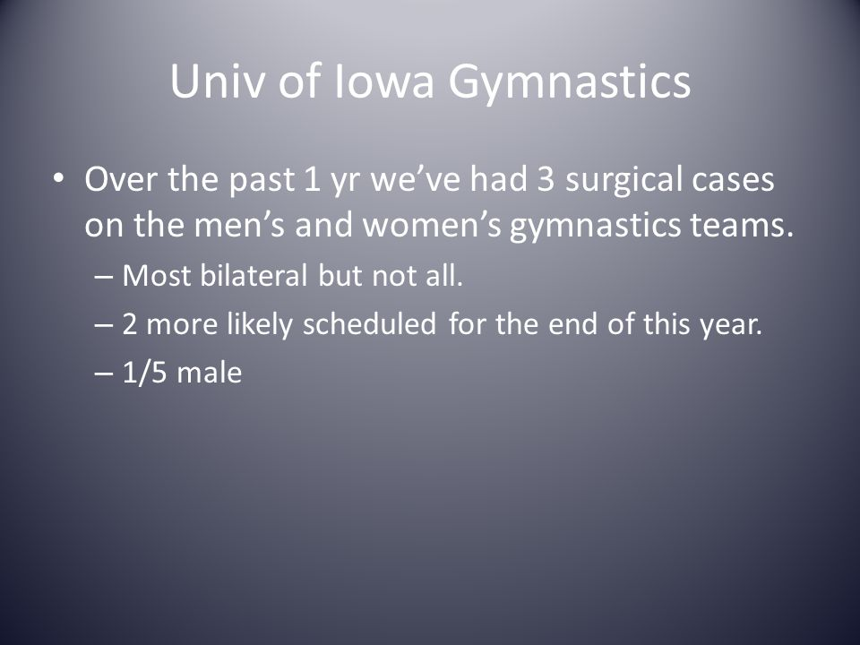 Univ of Iowa Gymnastics Over the past 1 yr we've had 3 surgical cases on the men's and women's gymnastics teams. – Most bilateral but not all. – 2 mor