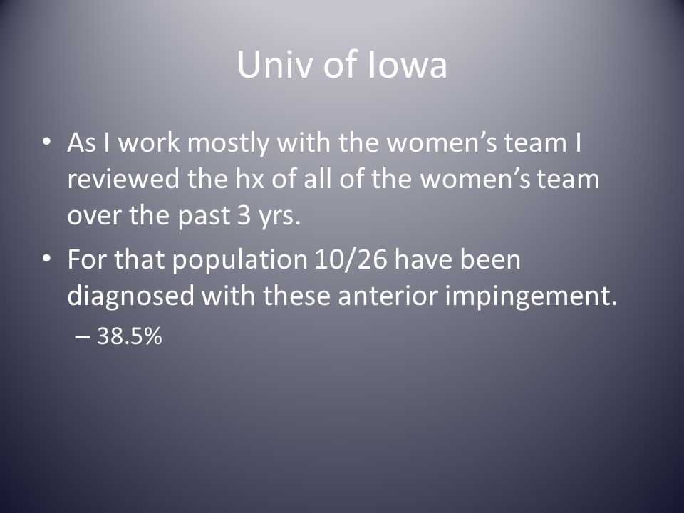 Univ of Iowa As I work mostly with the women's team I reviewed the hx of all of the women's team over the past 3 yrs. For that population 10/26 have b