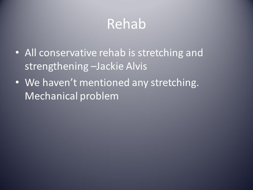 Rehab All conservative rehab is stretching and strengthening –Jackie Alvis We haven't mentioned any stretching. Mechanical problem