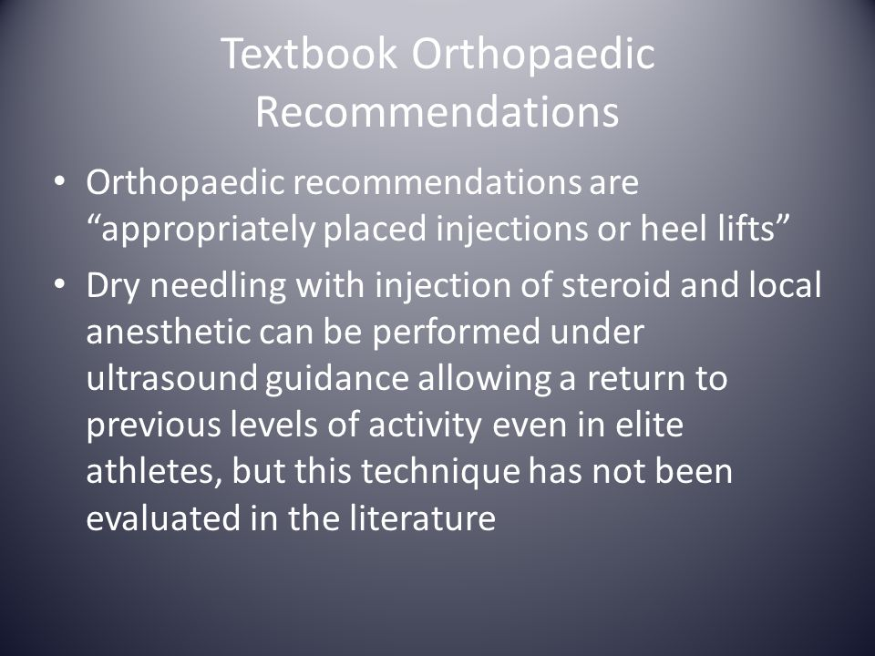 "Textbook Orthopaedic Recommendations Orthopaedic recommendations are ""appropriately placed injections or heel lifts"" Dry needling with injection of st"