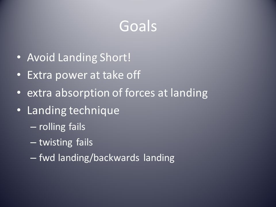 Goals Avoid Landing Short! Extra power at take off extra absorption of forces at landing Landing technique – rolling fails – twisting fails – fwd land