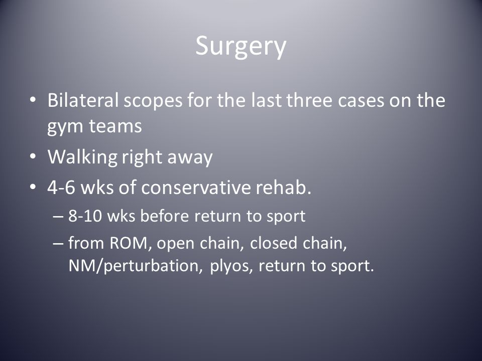 Surgery Bilateral scopes for the last three cases on the gym teams Walking right away 4-6 wks of conservative rehab. – 8-10 wks before return to sport
