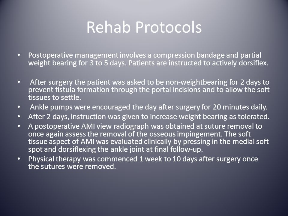 Rehab Protocols Postoperative management involves a compression bandage and partial weight bearing for 3 to 5 days. Patients are instructed to activel