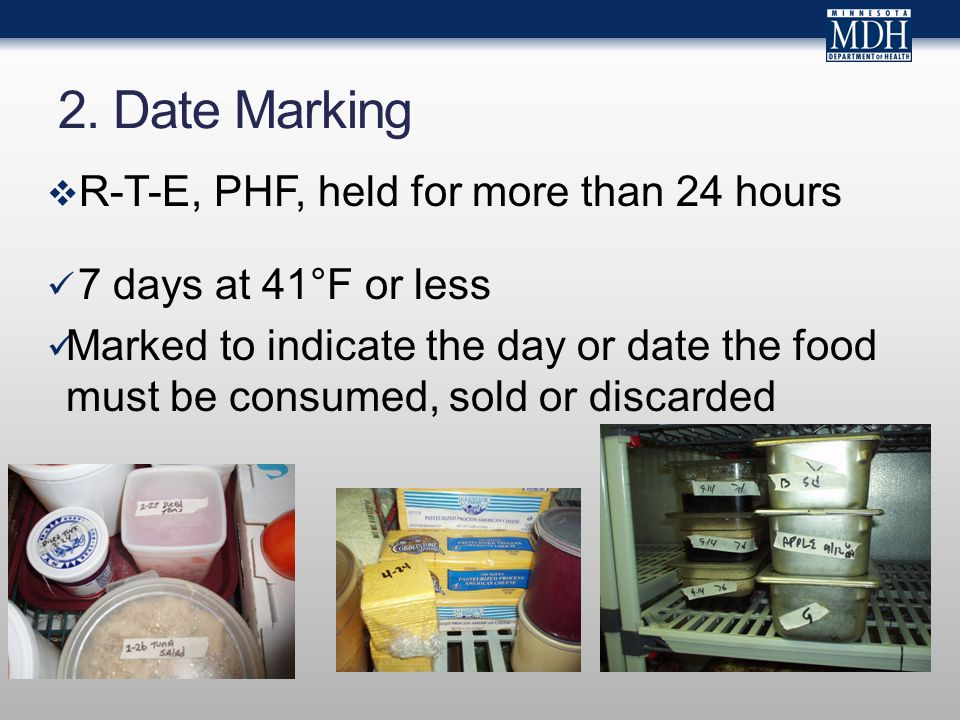 2. Date Marking  R-T-E, PHF, held for more than 24 hours 7 days at 41°F or less Marked to indicate the day or date the food must be consumed, sold or