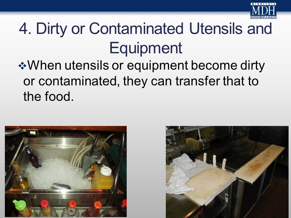 4. Dirty or Contaminated Utensils and Equipment  When utensils or equipment become dirty or contaminated, they can transfer that to the food.
