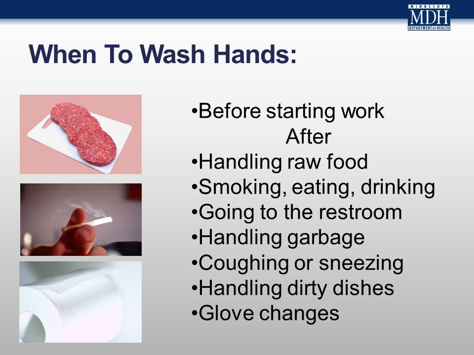 When To Wash Hands: Before starting work After Handling raw food Smoking, eating, drinking Going to the restroom Handling garbage Coughing or sneezing Handling dirty dishes Glove changes