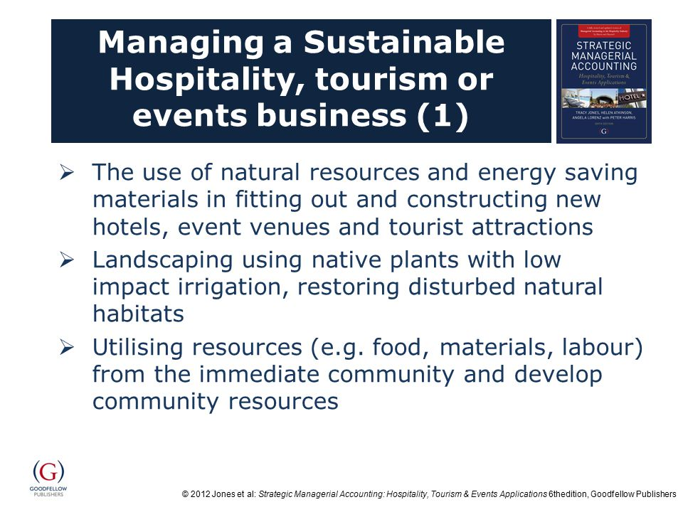 © 2012 Jones et al: Strategic Managerial Accounting: Hospitality, Tourism & Events Applications 6thedition, Goodfellow Publishers Managing a Sustainable Hospitality, tourism or events business (1)  The use of natural resources and energy saving materials in fitting out and constructing new hotels, event venues and tourist attractions  Landscaping using native plants with low impact irrigation, restoring disturbed natural habitats  Utilising resources (e.g.