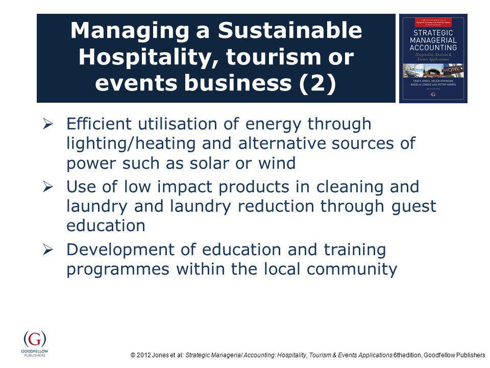© 2012 Jones et al: Strategic Managerial Accounting: Hospitality, Tourism & Events Applications 6thedition, Goodfellow Publishers Managing a Sustainable Hospitality, tourism or events business (2)  Efficient utilisation of energy through lighting/heating and alternative sources of power such as solar or wind  Use of low impact products in cleaning and laundry and laundry reduction through guest education  Development of education and training programmes within the local community